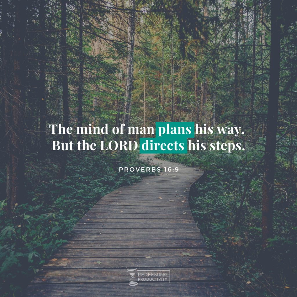 """The mind of man plans his way, But the LORD directs his steps."" Proverbs 16:9"